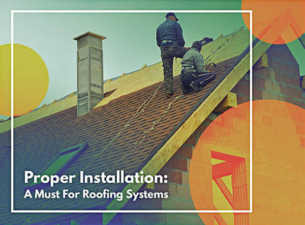 Proper Installation: A Must For Roofing Systems