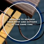 Reasons to Replace Your Roof and Gutters at the Same Time